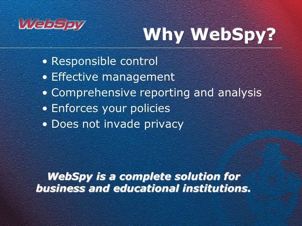 Responsible control Effective management Comprehensive reporting and analysis Enforces your policies Does not invade privacy WebSpy is a complete solution for business and educational institutions.