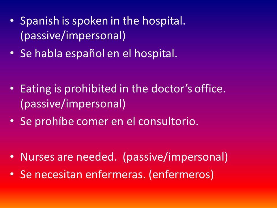 Spanish is spoken in the hospital.(passive/impersonal) Se habla español en el hospital.
