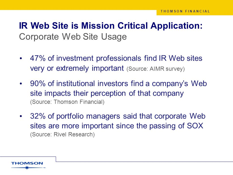 T H O M S O N F I N A N C I A L 47% of investment professionals find IR Web sites very or extremely important (Source: AIMR survey) 90% of institutional investors find a company's Web site impacts their perception of that company (Source: Thomson Financial) 32% of portfolio managers said that corporate Web sites are more important since the passing of SOX (Source: Rivel Research) IR Web Site is Mission Critical Application: Corporate Web Site Usage