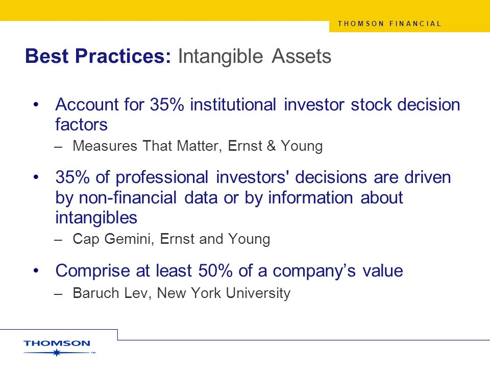 T H O M S O N F I N A N C I A L Best Practices: Intangible Assets Account for 35% institutional investor stock decision factors –Measures That Matter, Ernst & Young 35% of professional investors decisions are driven by non-financial data or by information about intangibles –Cap Gemini, Ernst and Young Comprise at least 50% of a company's value –Baruch Lev, New York University