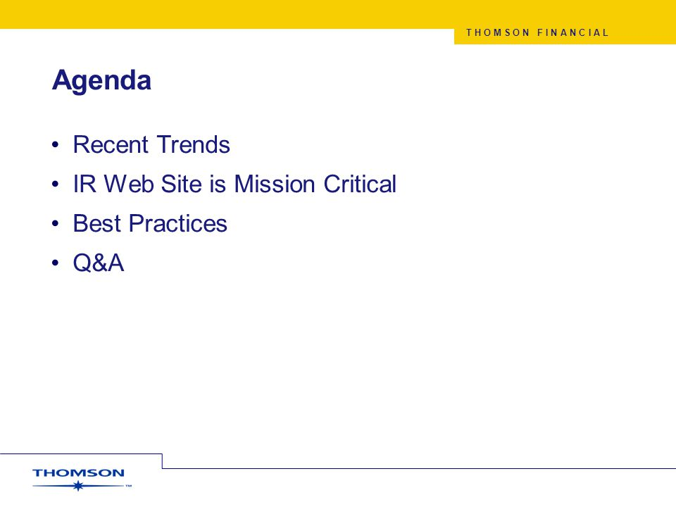T H O M S O N F I N A N C I A L Agenda Recent Trends IR Web Site is Mission Critical Best Practices Q&A