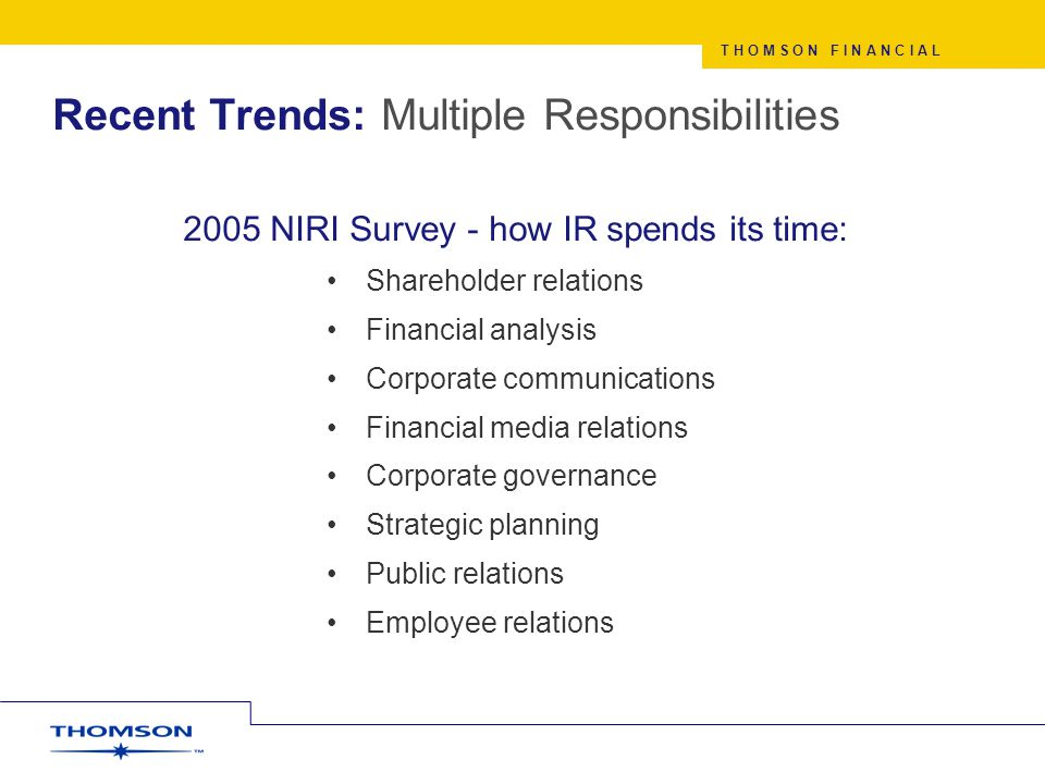 Recent Trends: Multiple Responsibilities 2005 NIRI Survey - how IR spends its time: Shareholder relations Financial analysis Corporate communications Financial media relations Corporate governance Strategic planning Public relations Employee relations