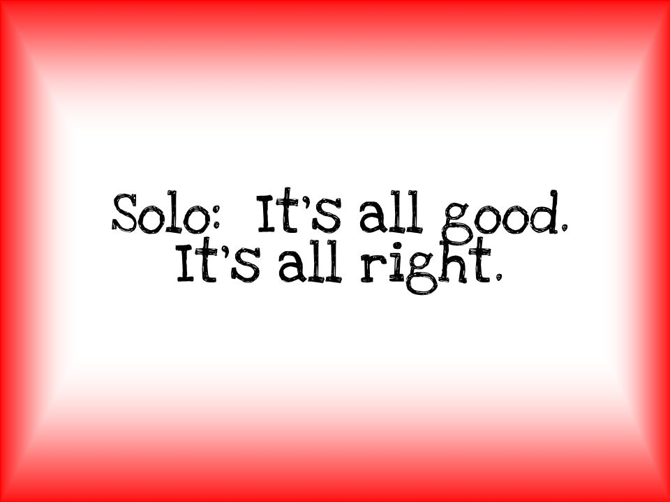 Solo: It's all good. It's all right.