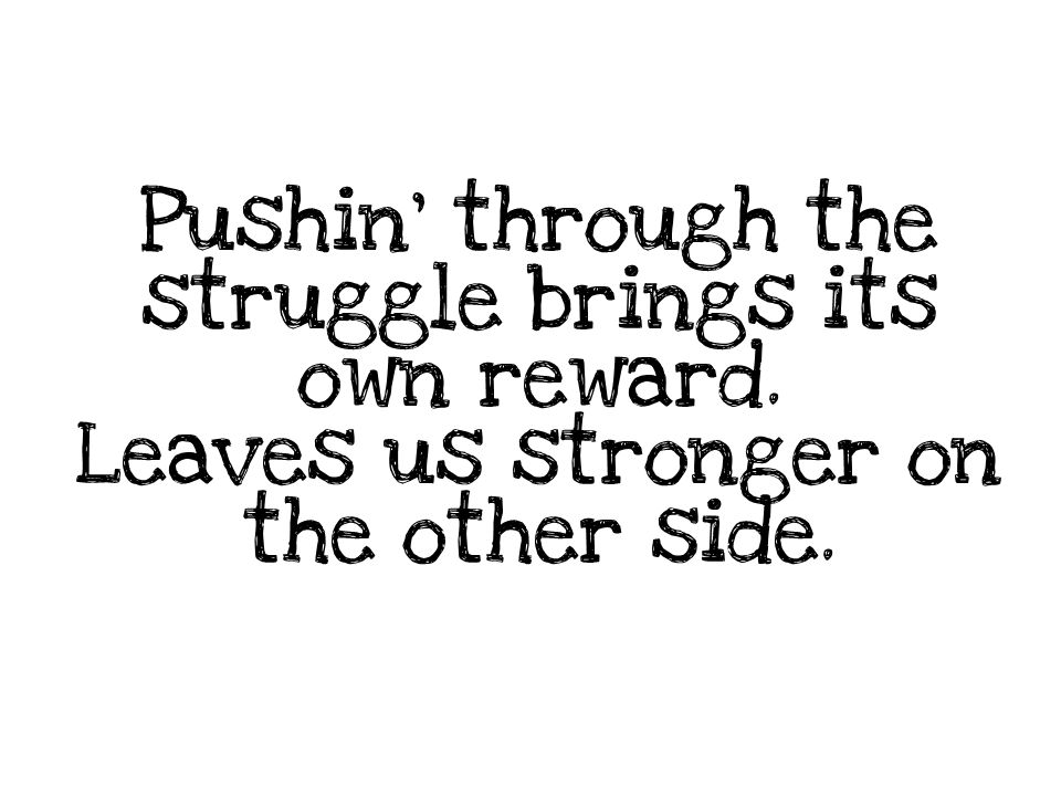 Pushin' through the struggle brings its own reward. Leaves us stronger on the other side.