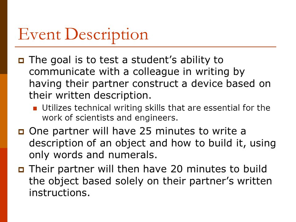Event Description  The goal is to test a student's ability to communicate with a colleague in writing by having their partner construct a device based on their written description.
