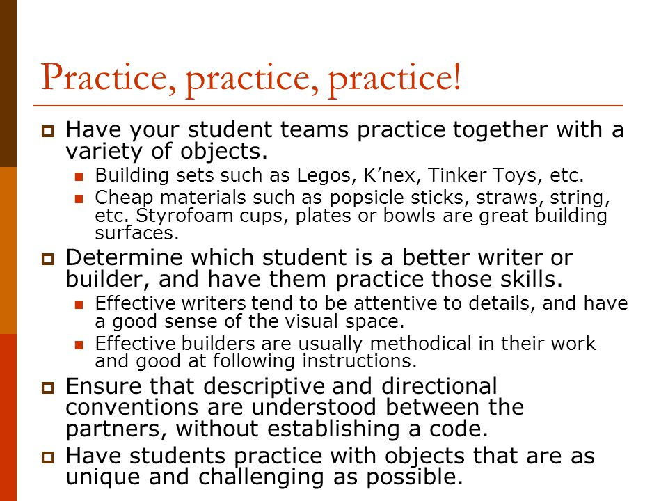 Practice, practice, practice!  Have your student teams practice together with a variety of objects. Building sets such as Legos, K'nex, Tinker Toys,