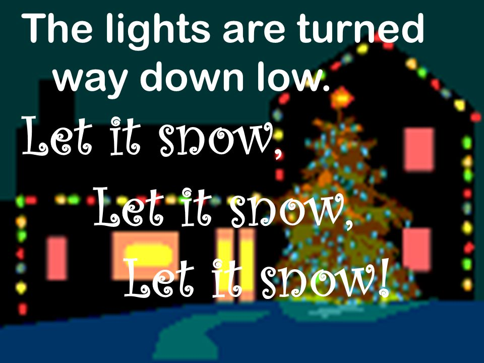 The lights are turned way down low. Let it snow, Let it snow!