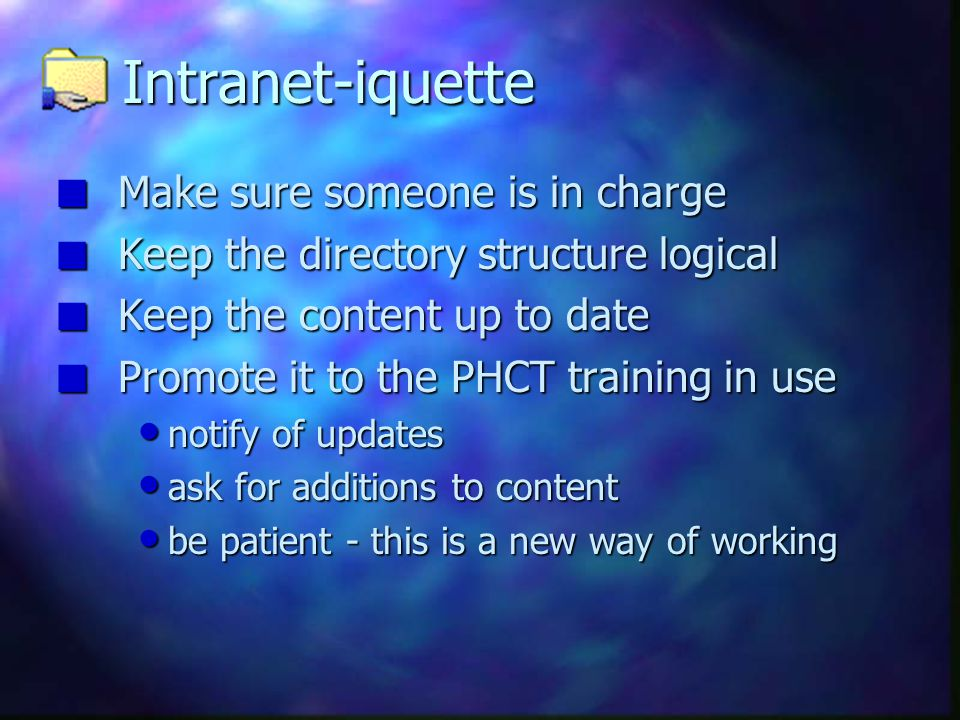 Intranet-iquette n Make sure someone is in charge n Keep the directory structure logical n Keep the content up to date n Promote it to the PHCT traini