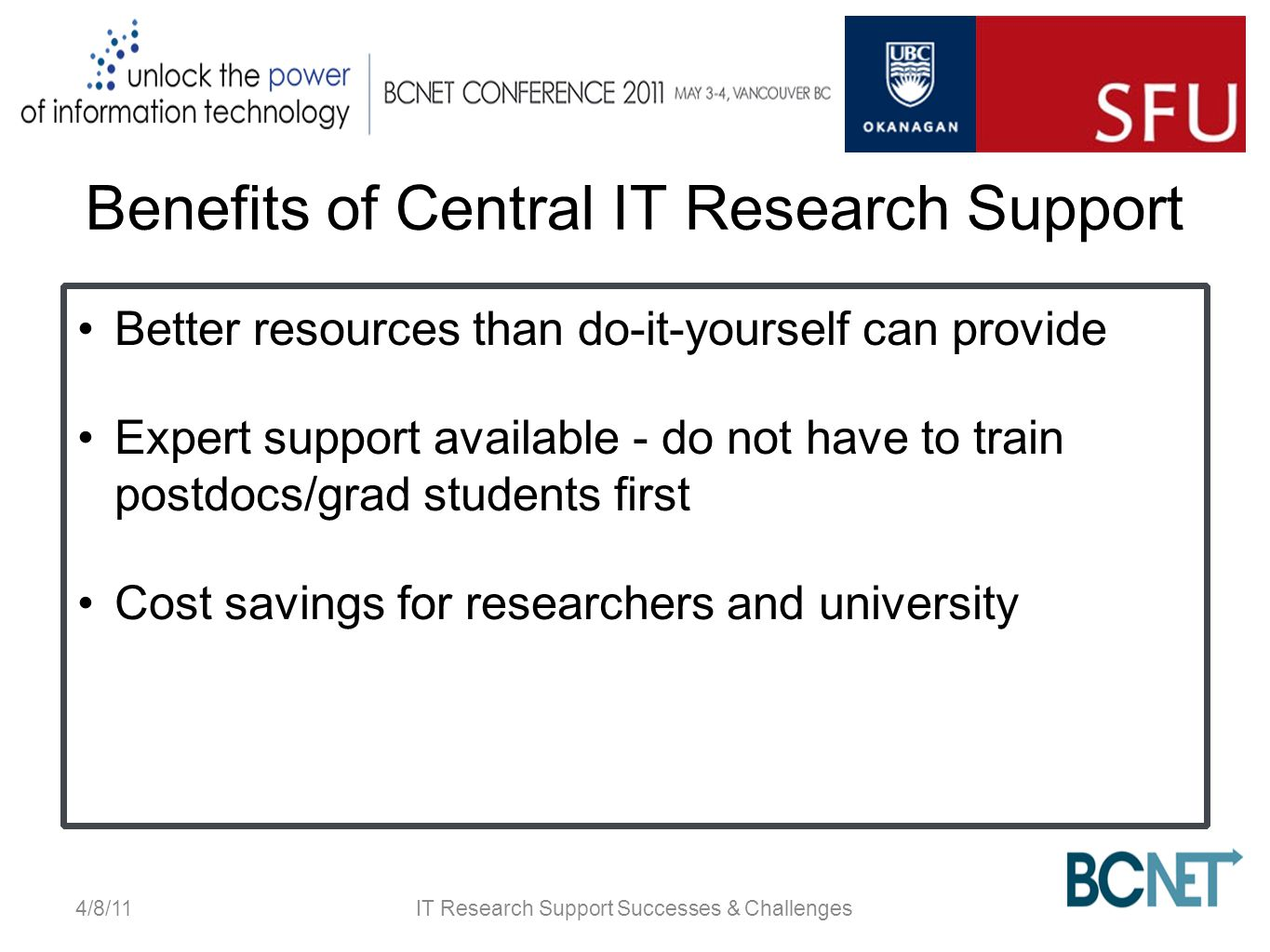 Benefits of Central IT Research Support Better resources than do-it-yourself can provide Expert support available - do not have to train postdocs/grad students first Cost savings for researchers and university 4/8/11IT Research Support Successes & Challenges
