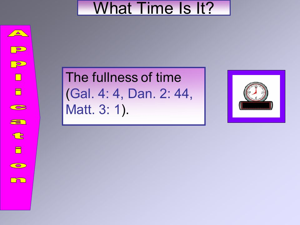 The fullness of time (Gal. 4: 4, Dan. 2: 44, Matt. 3: 1).