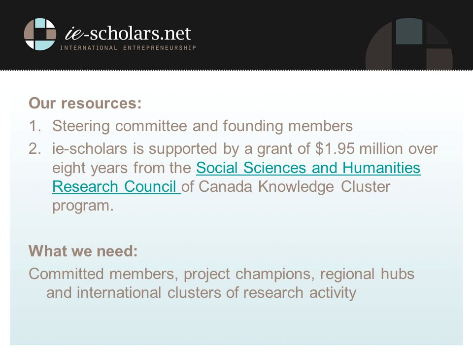 Our resources: 1.Steering committee and founding members 2.ie-scholars is supported by a grant of $1.95 million over eight years from the Social Sciences and Humanities Research Council of Canada Knowledge Cluster program.Social Sciences and Humanities Research Council What we need: Committed members, project champions, regional hubs and international clusters of research activity
