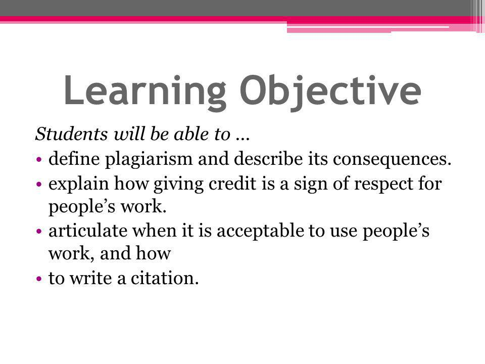 Learning Objective Students will be able to...define plagiarism and describe its consequences.
