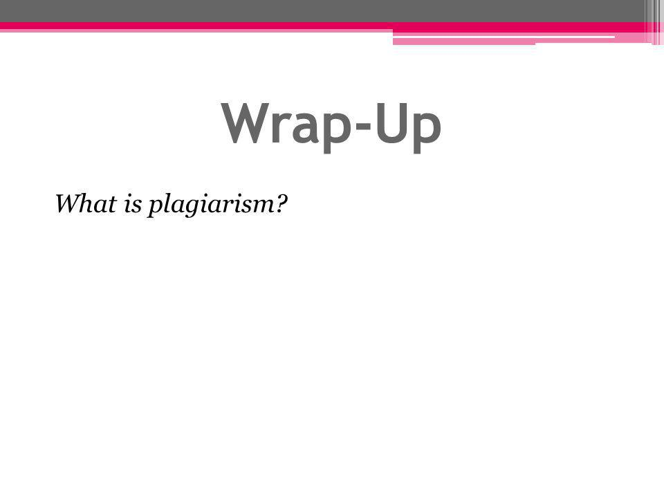 Wrap-Up What is plagiarism?