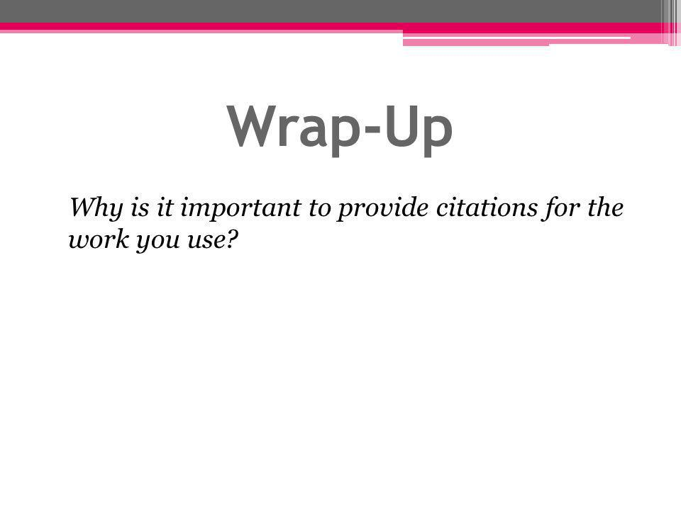 Wrap-Up Why is it important to provide citations for the work you use?