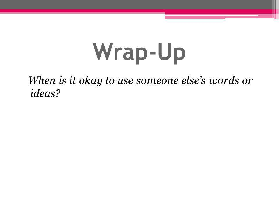 Wrap-Up When is it okay to use someone else's words or ideas?