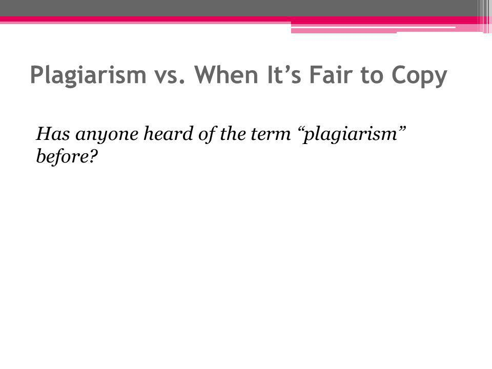 Plagiarism vs. When It's Fair to Copy Has anyone heard of the term plagiarism before?