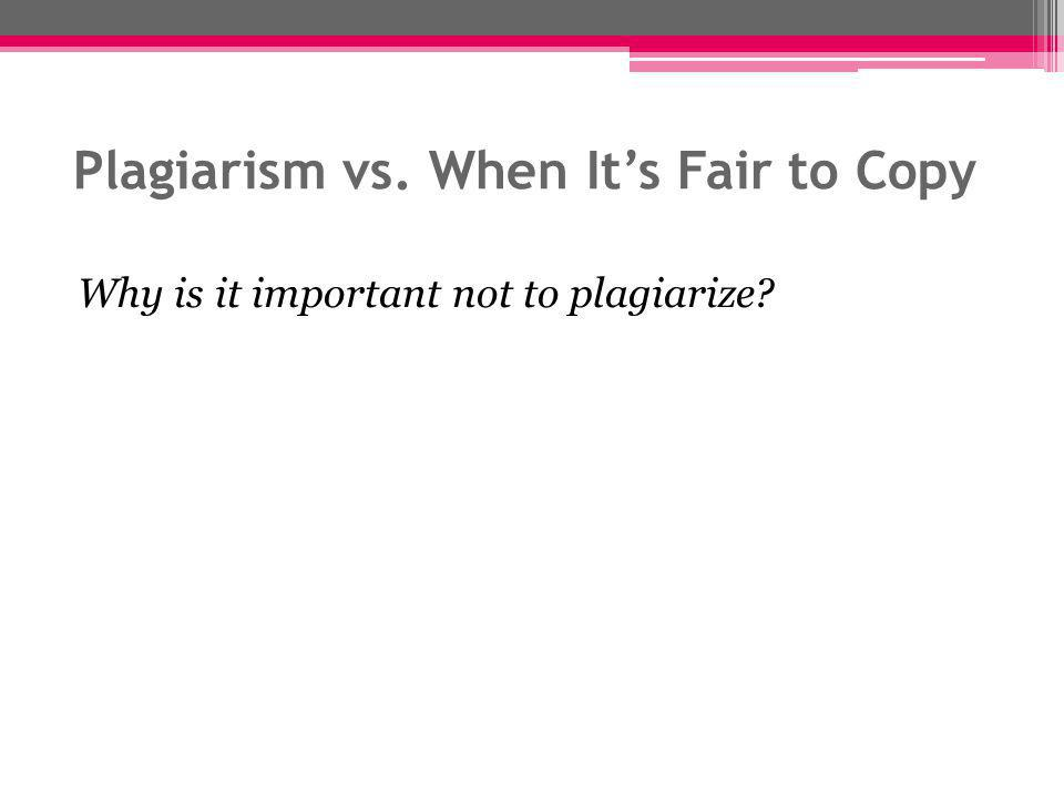 Plagiarism vs. When It's Fair to Copy Why is it important not to plagiarize?
