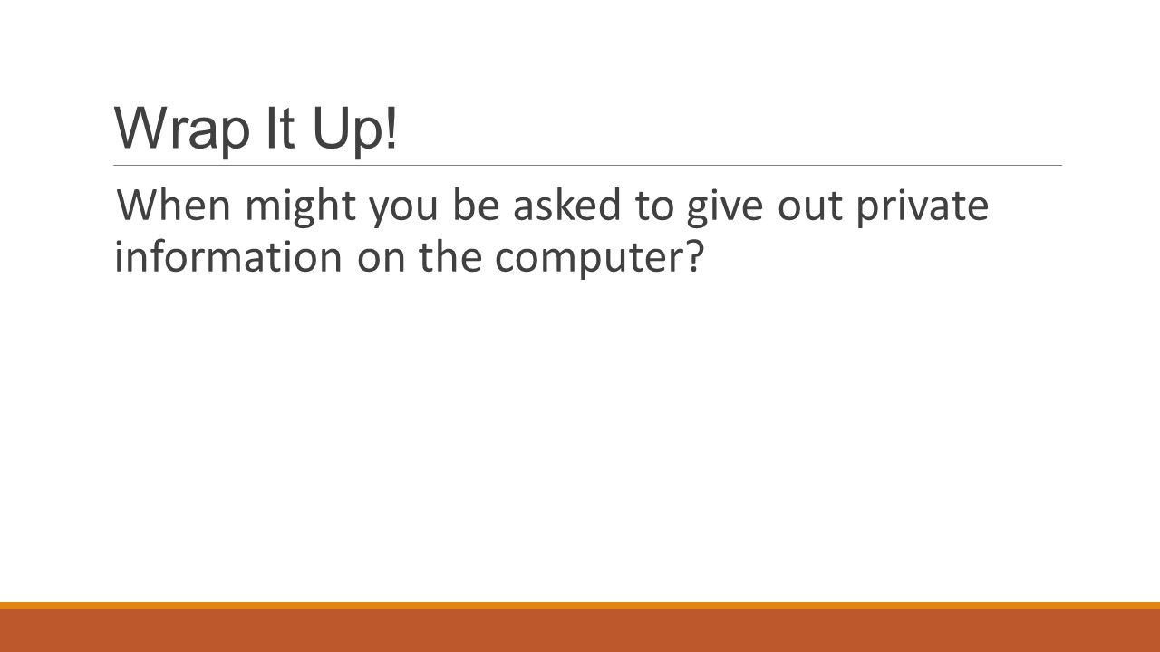 Wrap It Up! When might you be asked to give out private information on the computer