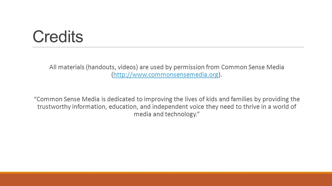 Credits All materials (handouts, videos) are used by permission from Common Sense Media (http://www.commonsensemedia.org).http://www.commonsensemedia.org Common Sense Media is dedicated to improving the lives of kids and families by providing the trustworthy information, education, and independent voice they need to thrive in a world of media and technology.