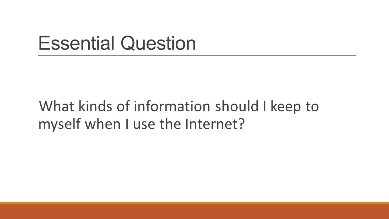 Essential Question What kinds of information should I keep to myself when I use the Internet