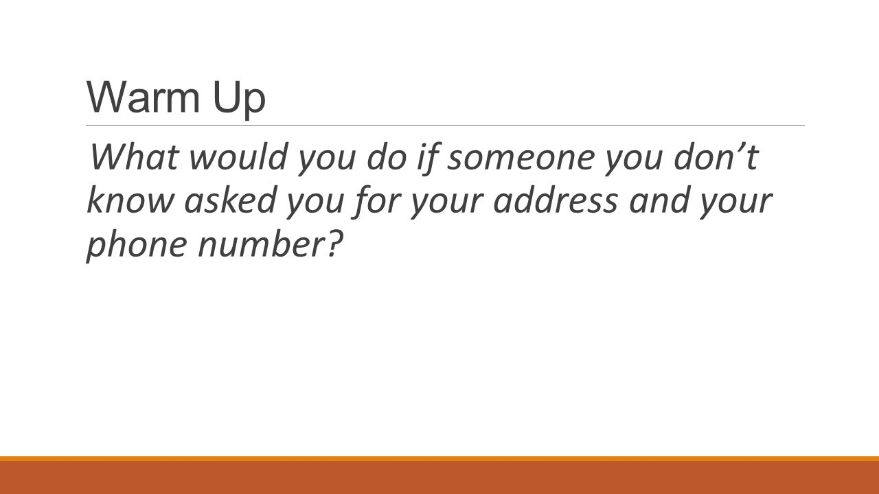 Warm Up What would you do if someone you don't know asked you for your address and your phone number