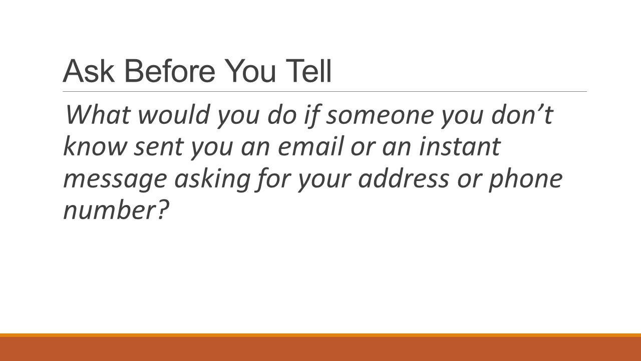 Ask Before You Tell What would you do if someone you don't know sent you an email or an instant message asking for your address or phone number