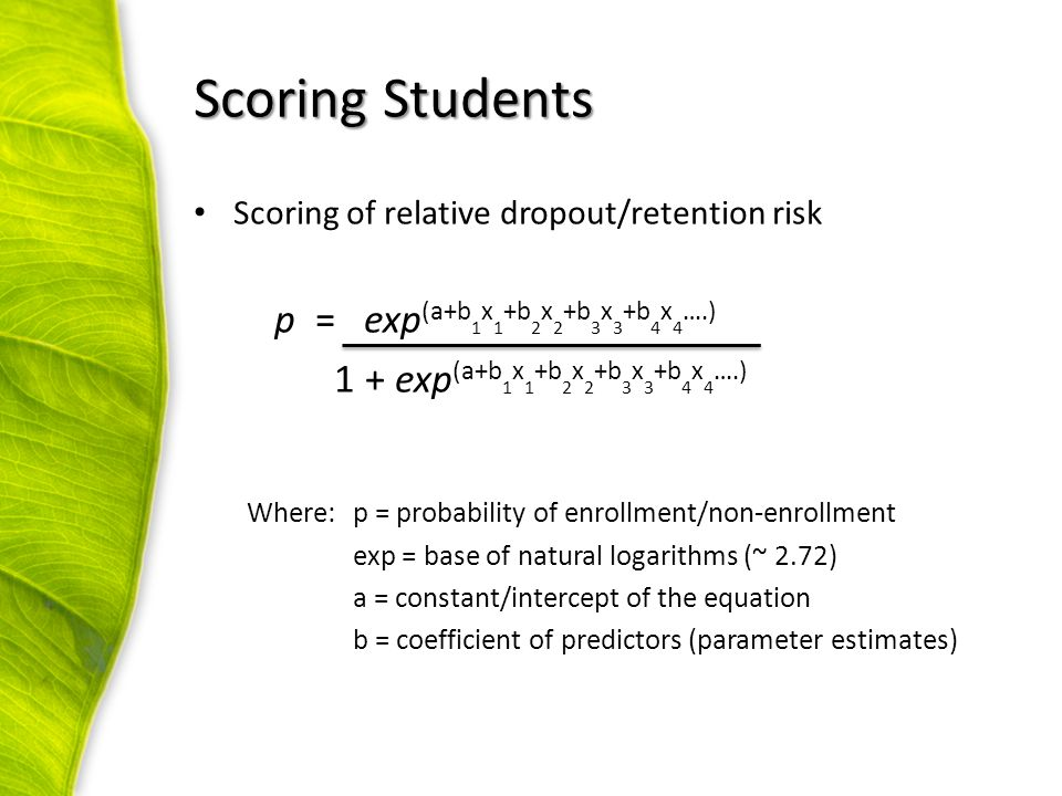 Scoring of relative dropout/retention risk p = exp (a+b 1 x 1 +b 2 x 2 +b 3 x 3 +b 4 x 4 ….) 1 + exp (a+b 1 x 1 +b 2 x 2 +b 3 x 3 +b 4 x 4 ….) Where:p