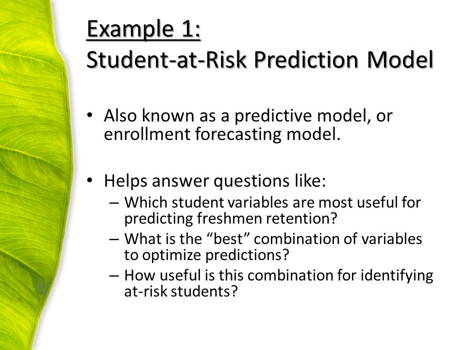 Example 1: Student-at-Risk Prediction Model Also known as a predictive model, or enrollment forecasting model. Helps answer questions like: – Which st