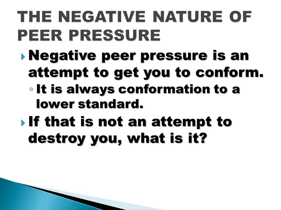  Negative peer pressure is an attempt to get you to conform.
