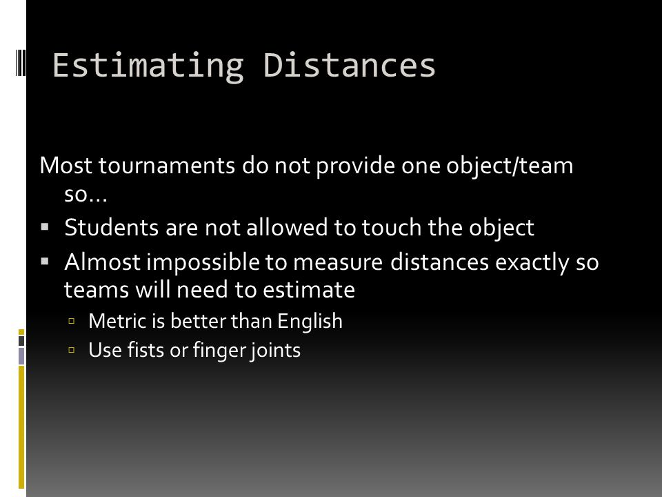 Estimating Distances Most tournaments do not provide one object/team so…  Students are not allowed to touch the object  Almost impossible to measure distances exactly so teams will need to estimate  Metric is better than English  Use fists or finger joints