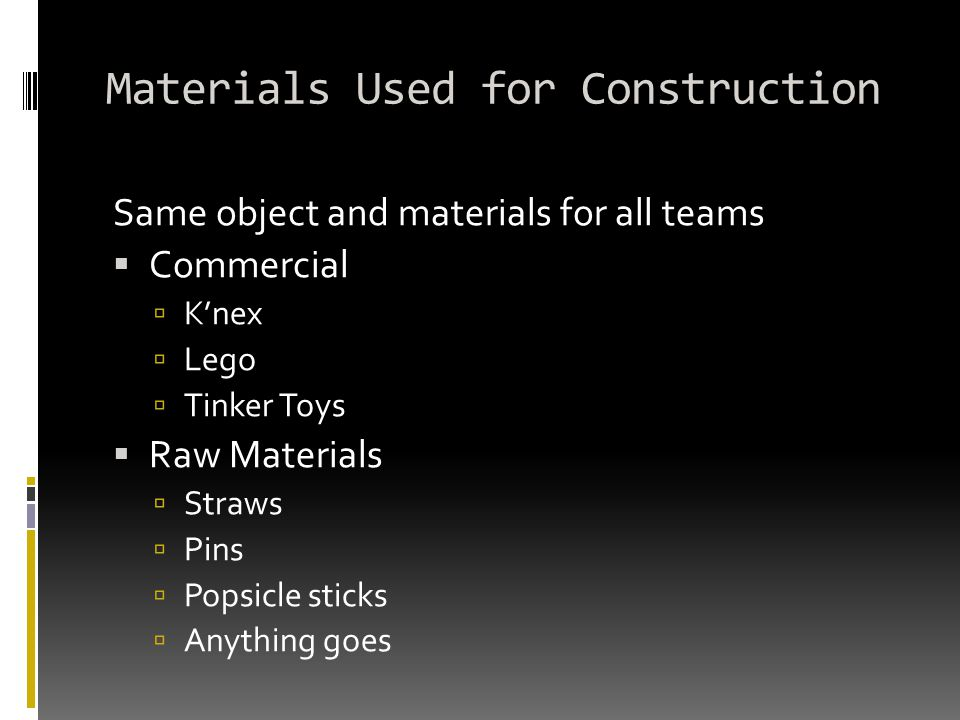 Materials Used for Construction Same object and materials for all teams  Commercial  K'nex  Lego  Tinker Toys  Raw Materials  Straws  Pins  Popsicle sticks  Anything goes
