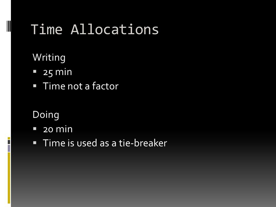 Time Allocations Writing  25 min  Time not a factor Doing  20 min  Time is used as a tie-breaker