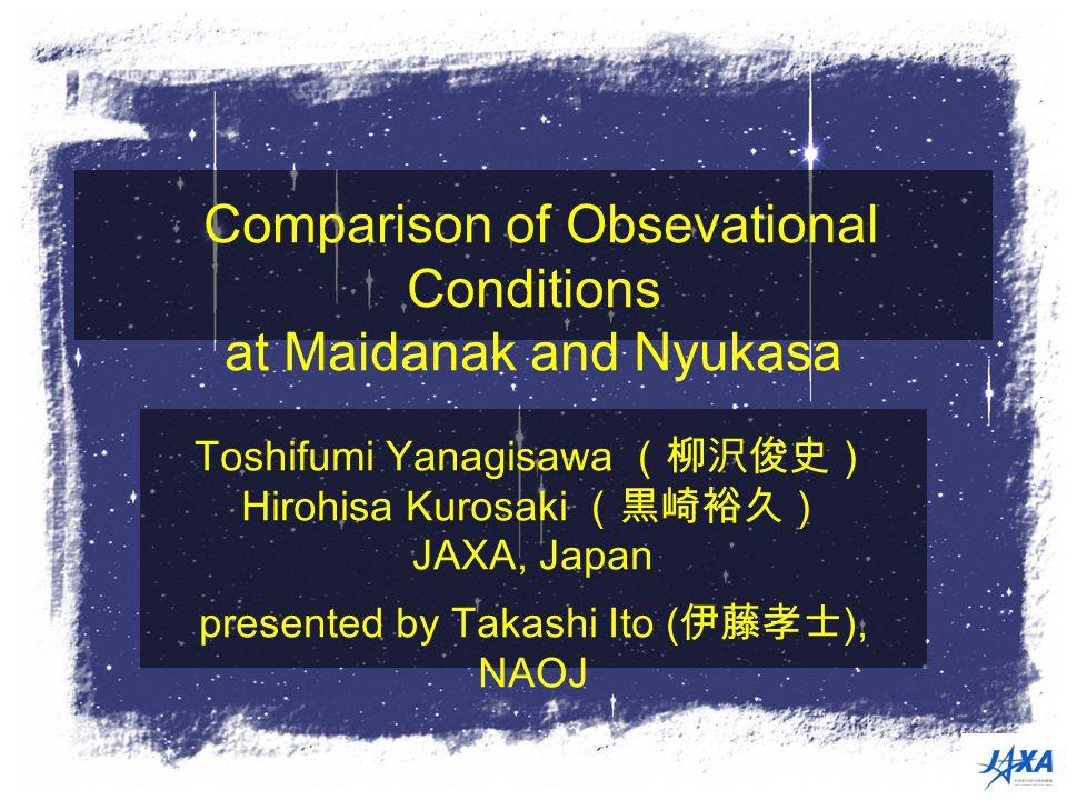 Comparison of Obsevational Conditions at Maidanak and Nyukasa Toshifumi Yanagisawa (柳沢俊史) Hirohisa Kurosaki (黒崎裕久) JAXA, Japan presented by Takashi Ito ( 伊藤孝士 ), NAOJ