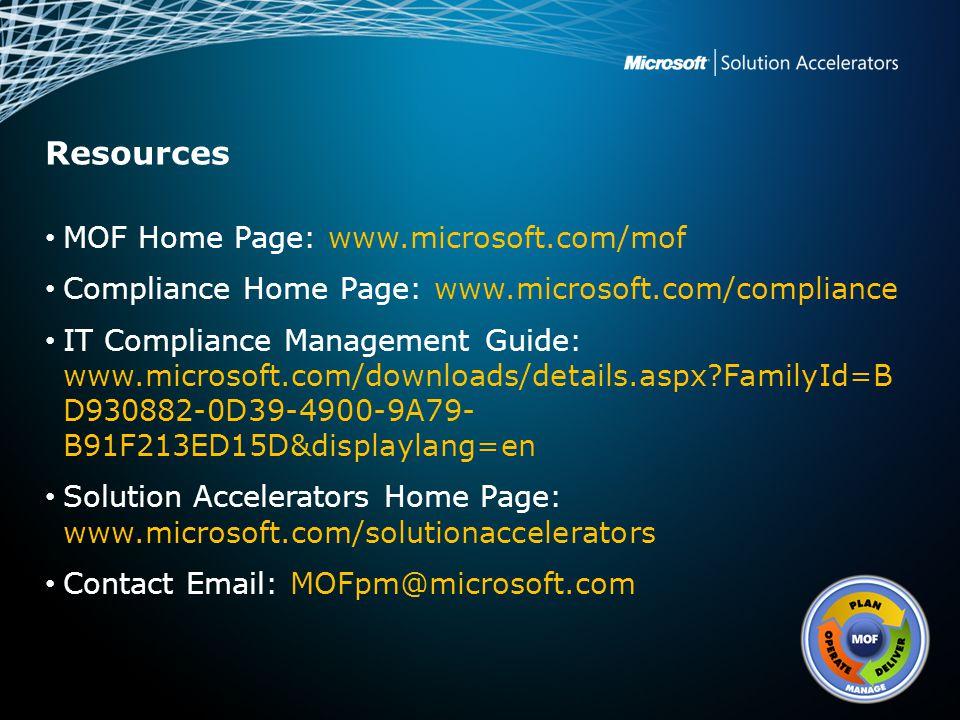 Resources MOF Home Page: www.microsoft.com/mof Compliance Home Page: www.microsoft.com/compliance IT Compliance Management Guide: www.microsoft.com/downloads/details.aspx?FamilyId=B D930882-0D39-4900-9A79- B91F213ED15D&displaylang=en Solution Accelerators Home Page: www.microsoft.com/solutionaccelerators Contact Email: MOFpm@microsoft.com