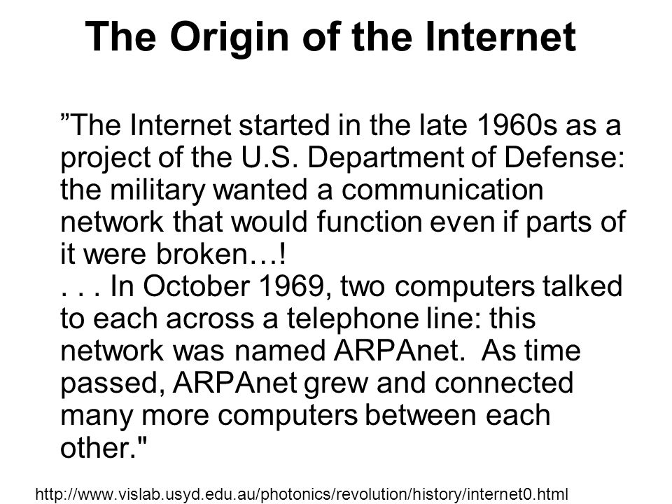 "The Origin of the Internet ""The Internet started in the late 1960s as a project of the U.S. Department of Defense: the military wanted a communication"