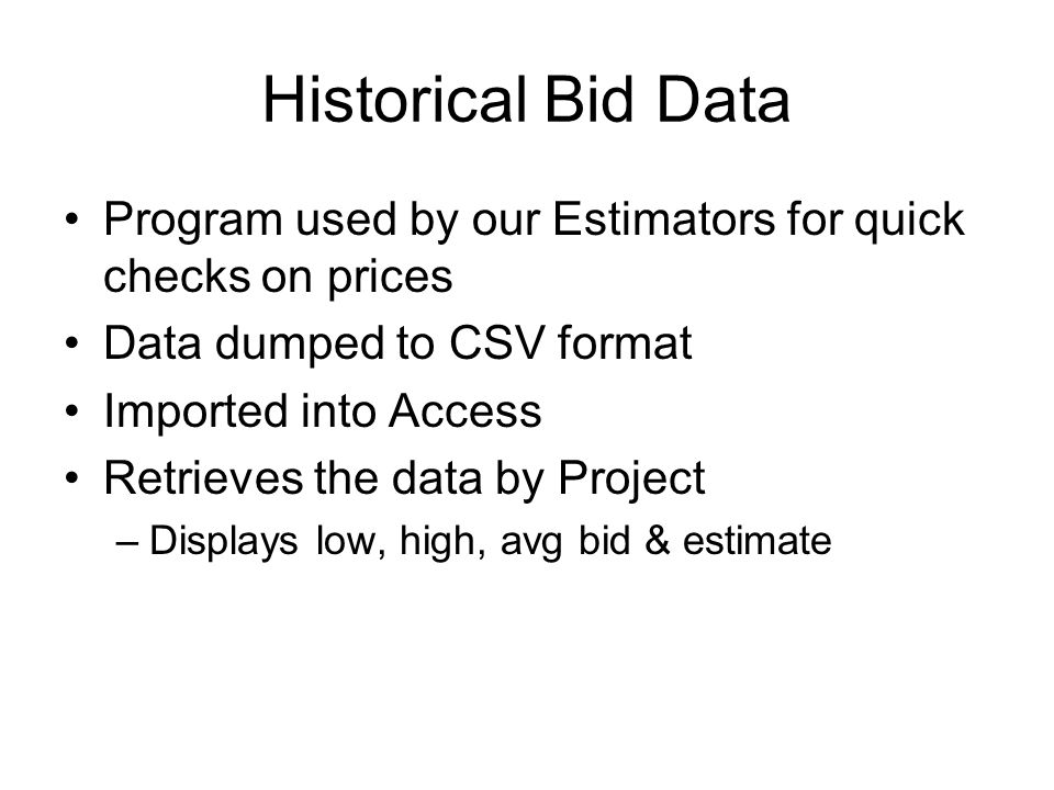 Historical Bid Data Program used by our Estimators for quick checks on prices Data dumped to CSV format Imported into Access Retrieves the data by Pro