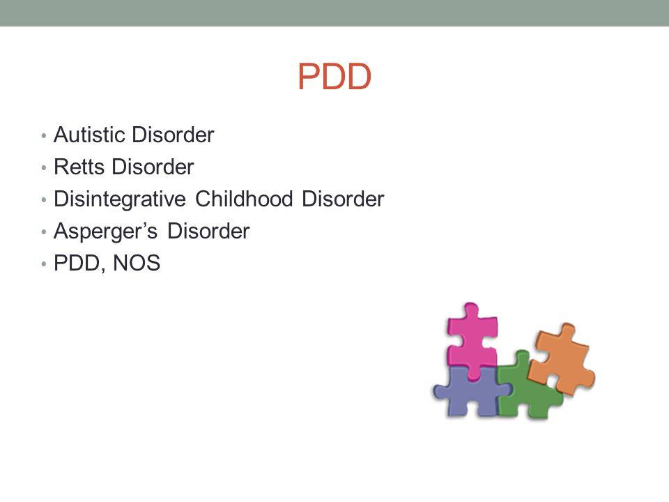 PDD Autistic Disorder Retts Disorder Disintegrative Childhood Disorder Asperger's Disorder PDD, NOS