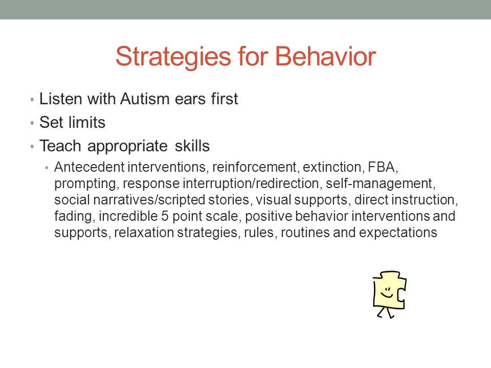 Strategies for Behavior Listen with Autism ears first Set limits Teach appropriate skills Antecedent interventions, reinforcement, extinction, FBA, prompting, response interruption/redirection, self-management, social narratives/scripted stories, visual supports, direct instruction, fading, incredible 5 point scale, positive behavior interventions and supports, relaxation strategies, rules, routines and expectations