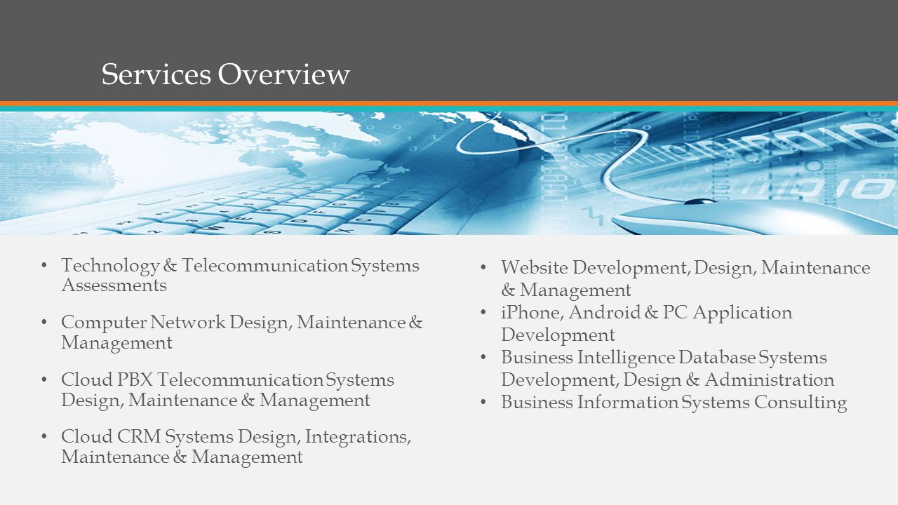 Services Overview Technology & Telecommunication Systems Assessments Computer Network Design, Maintenance & Management Cloud PBX Telecommunication Systems Design, Maintenance & Management Cloud CRM Systems Design, Integrations, Maintenance & Management Website Development, Design, Maintenance & Management iPhone, Android & PC Application Development Business Intelligence Database Systems Development, Design & Administration Business Information Systems Consulting