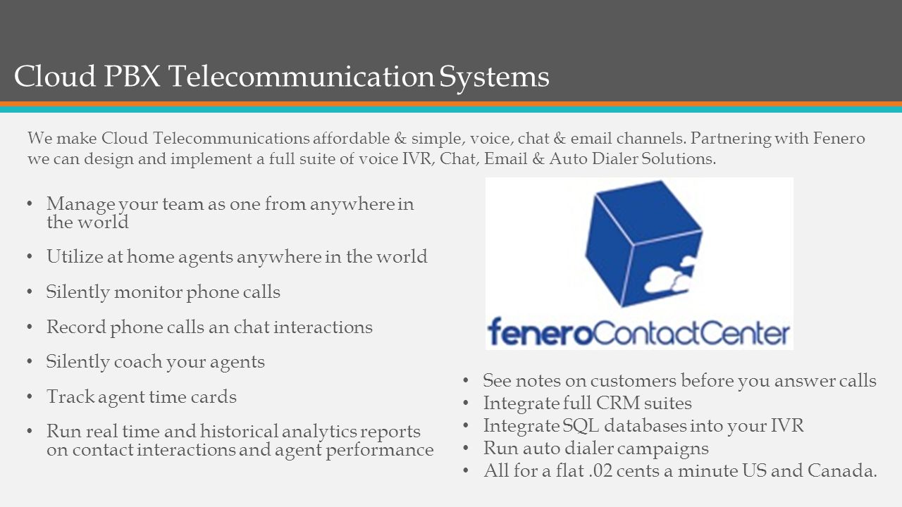 Cloud PBX Telecommunication Systems Manage your team as one from anywhere in the world Utilize at home agents anywhere in the world Silently monitor phone calls Record phone calls an chat interactions Silently coach your agents Track agent time cards Run real time and historical analytics reports on contact interactions and agent performance See notes on customers before you answer calls Integrate full CRM suites Integrate SQL databases into your IVR Run auto dialer campaigns All for a flat.02 cents a minute US and Canada.