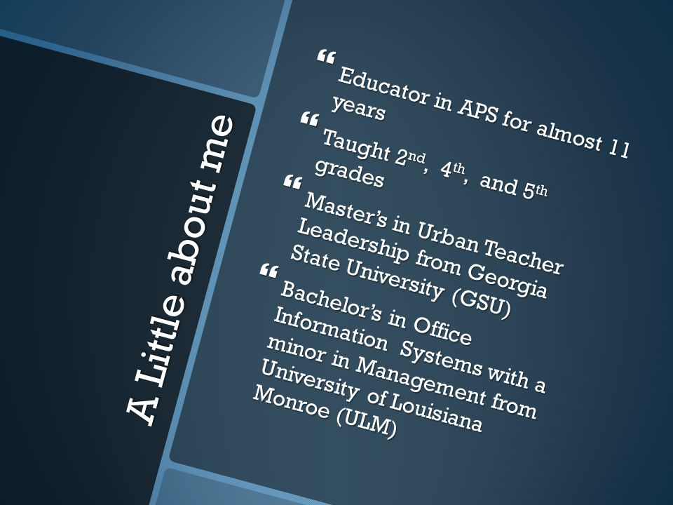 A Little about me  Educator in APS for almost 11 years  Taught 2 nd, 4 th, and 5 th grades  Master's in Urban Teacher Leadership from Georgia State University (GSU)  Bachelor's in Office Information Systems with a minor in Management from University of Louisiana Monroe (ULM)