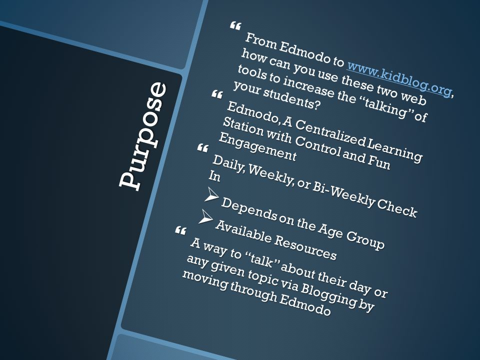 Purpose   From Edmodo to www.kidblog.org, how can you use these two web tools to increase the talking of your students www.kidblog.org  Edmodo, A Centralized Learning Station with Control and Fun Engagement  Daily, Weekly, or Bi-Weekly Check In  Depends on the Age Group  Available Resources  A way to talk about their day or any given topic via Blogging by moving through Edmodo