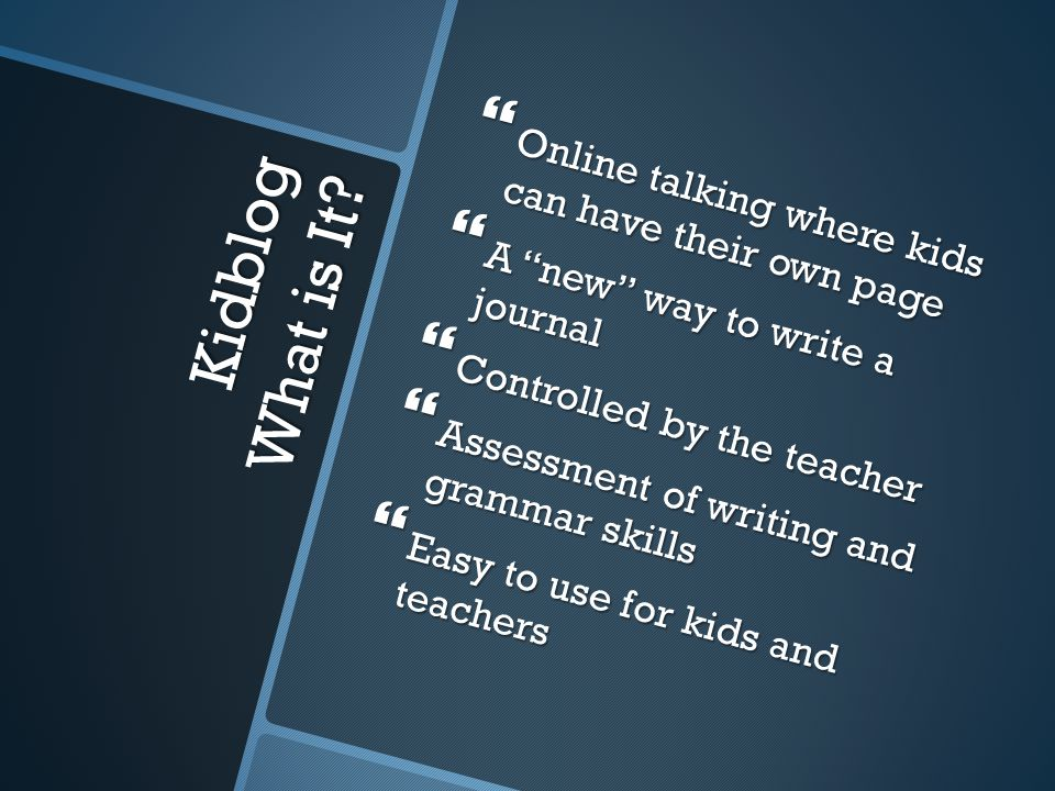 "Kidblog What is It?  Online talking where kids can have their own page  A ""new"" way to write a journal  Controlled by the teacher  Assessment of w"