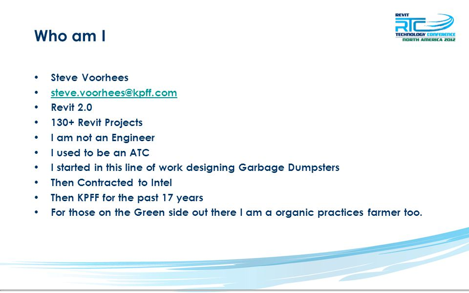 Who am I Steve Voorhees steve.voorhees@kpff.com Revit 2.0 130+ Revit Projects I am not an Engineer I used to be an ATC I started in this line of work designing Garbage Dumpsters Then Contracted to Intel Then KPFF for the past 17 years For those on the Green side out there I am a organic practices farmer too.