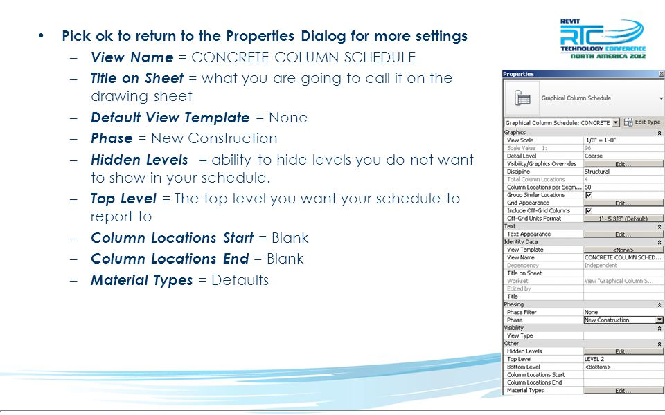 Pick ok to return to the Properties Dialog for more settings – View Name = CONCRETE COLUMN SCHEDULE – Title on Sheet = what you are going to call it on the drawing sheet – Default View Template = None – Phase = New Construction – Hidden Levels = ability to hide levels you do not want to show in your schedule.