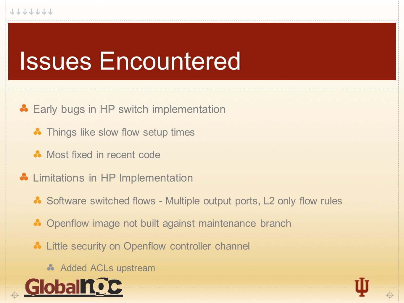 6 Issues Encountered Early bugs in HP switch implementation Things like slow flow setup times Most fixed in recent code Limitations in HP Implementation Software switched flows - Multiple output ports, L2 only flow rules Openflow image not built against maintenance branch Little security on Openflow controller channel Added ACLs upstream