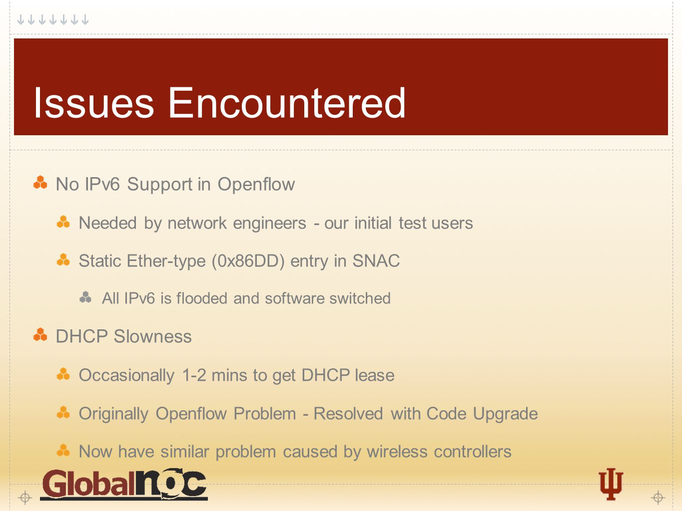 7 Issues Encountered No IPv6 Support in Openflow Needed by network engineers - our initial test users Static Ether-type (0x86DD) entry in SNAC All IPv6 is flooded and software switched DHCP Slowness Occasionally 1-2 mins to get DHCP lease Originally Openflow Problem - Resolved with Code Upgrade Now have similar problem caused by wireless controllers