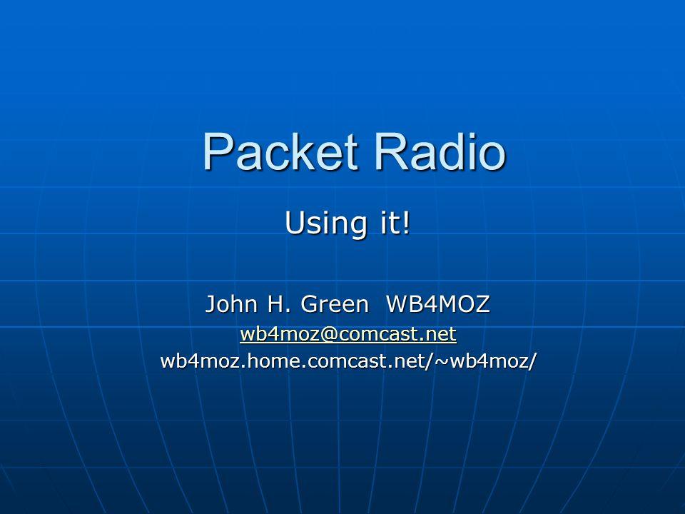Packet Radio Using it! John H. Green WB4MOZ wb4moz@comcast.net wb4moz.home.comcast.net/~wb4moz/