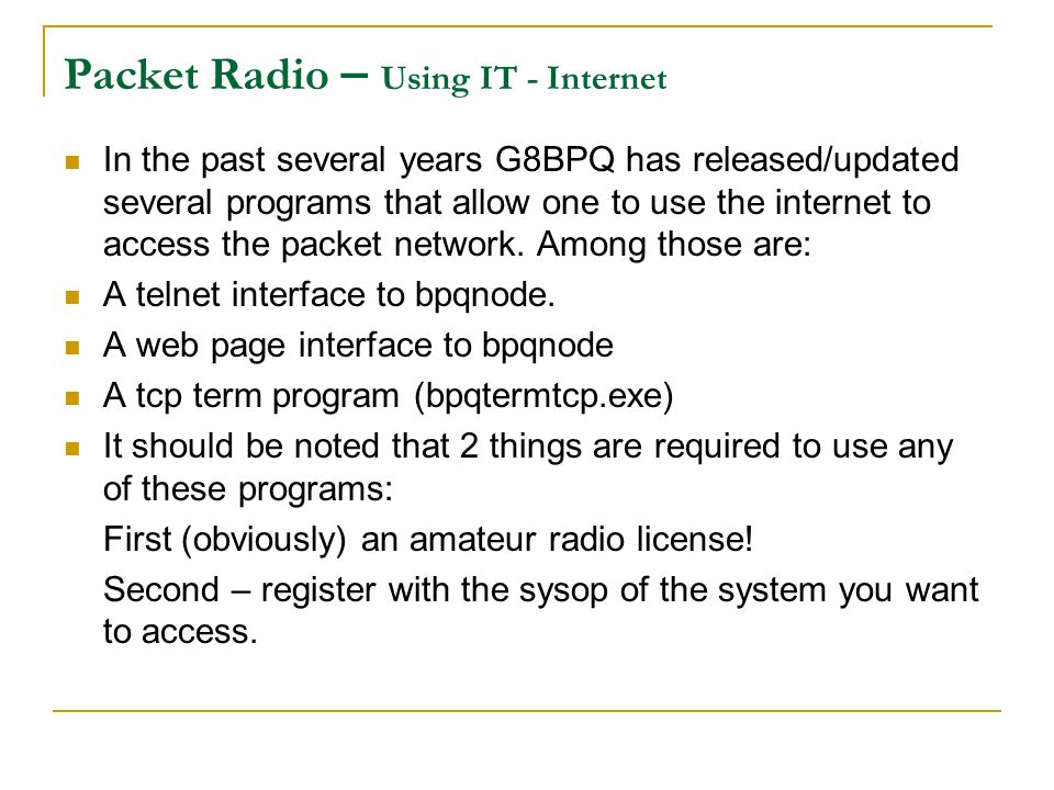 Packet Radio – Using IT - Internet In the past several years G8BPQ has released/updated several programs that allow one to use the internet to access