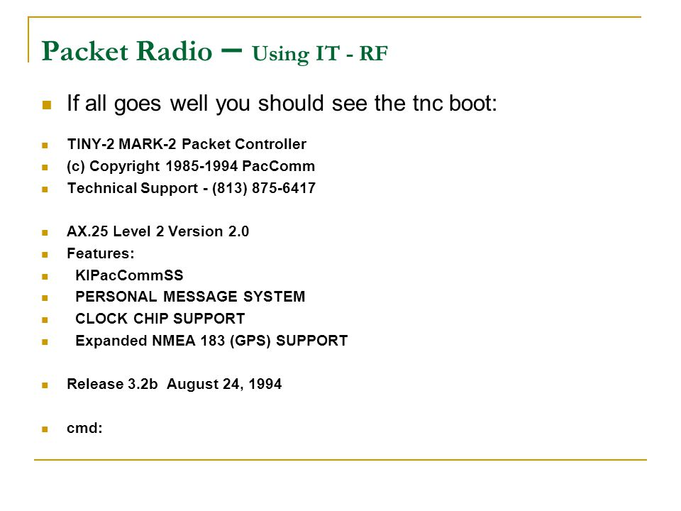 Packet Radio – Using IT - RF If all goes well you should see the tnc boot: TINY-2 MARK-2 Packet Controller (c) Copyright 1985-1994 PacComm Technical S